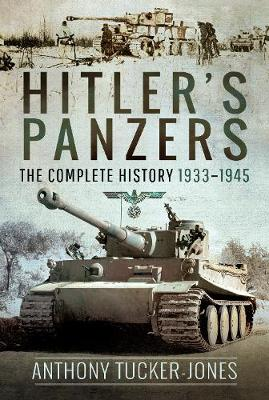 Hitler's Panzers: The Complete History 1933-1945 by Anthony Tucker-Jones