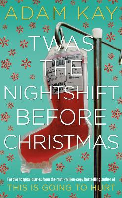 Twas The Nightshift Before Christmas: Festive hospital diaries from the author of million-copy hit This is Going to Hurt by Adam Kay
