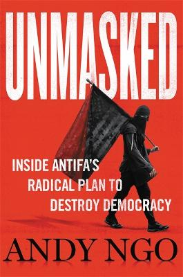 Unmasked: Inside Antifa's Radical Plan to Destroy Democracy by Andy Ngo