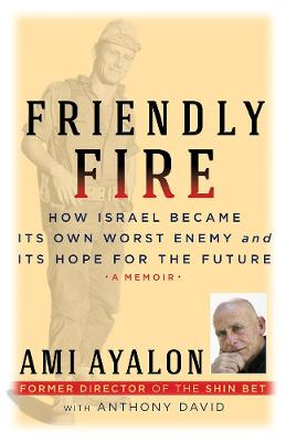 Friendly Fire: How Israel Became Its Own Worst Enemy and Its Hope for the Future by Ami Ayalon