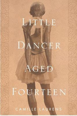 Little Dancer Aged Fourteen: The True Story Behind Degas's Masterpiece by Camille Laurens