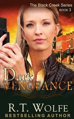 Dark Vengeance (the Black Creek Series, Book 3) by R T Wolfe