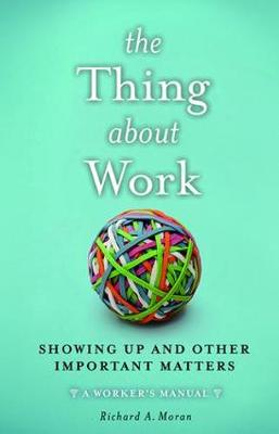 The Thing About Work by Richard A. Moran