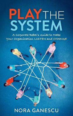 Play the System: A Corporate Rebel's Guide to Make Your Organization Listen and Change by Nora Ganescu