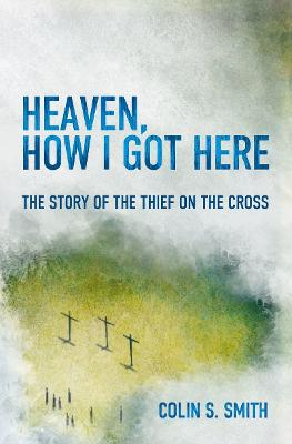 Heaven, How I Got Here by Colin S. Smith