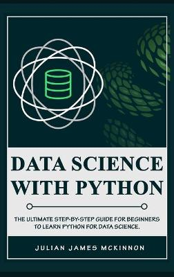 Data science with Python: The Ultimate Step-by-Step Guide for Beginners to Learn Python for Data Science by Julian James McKinnon