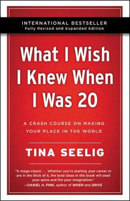 What I Wish I Knew When I Was 20 -: A Crash Course on Making Your Place in the World by Tina Seelig