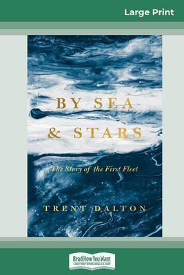 By Sea and Stars: The Story of the First Fleet (16pt Large Print Edition) by Trent Dalton