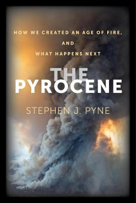 The Pyrocene: How We Created an Age of Fire, and What Happens Next by Stephen J. Pyne