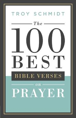The 100 Best Bible Verses on Prayer by Troy Schmidt