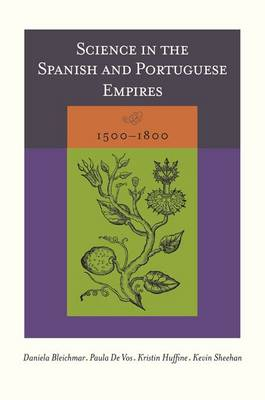 Science in the Spanish and Portuguese Empires, 1500-1800 by Daniela Bleichmar