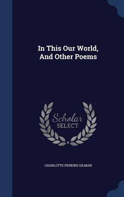 In This Our World, and Other Poems by Charlotte Perkins Gilman