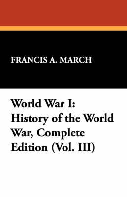 World War I: History of the World War, Complete Edition (Vol. III) by Francis a March