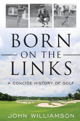 Born on the Links: A Concise History of Golf by John Williamson