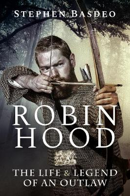 Robin Hood: The Life and Legend of An Outlaw by Basdeo, Stephen