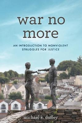 War No More: An Introduction to Nonviolent Struggles for Justice by Michael K. Duffey