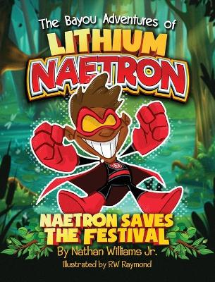 The Bayou Adventures of Lithium Naetron: Naetron Saves The Festival by Nathan J Williams