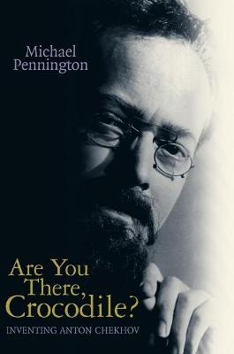 Are You There Crocodile? Inventing Anton Chekhov by Michael Pennington