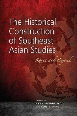 The Historical Construction of Southeast Asian Studies by Park Seung Woo