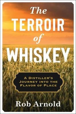 The Terroir of Whiskey: A Distiller's Journey Into the Flavor of Place by Rob Arnold
