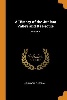 A History of the Juniata Valley and Its People; Volume 1 by John Woolf Jordan