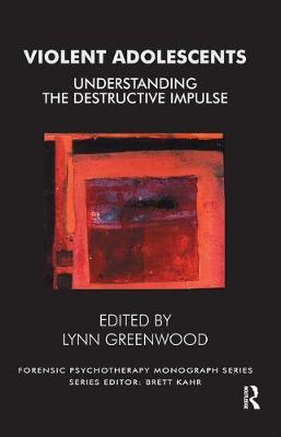 Violent Adolescents: Understanding the Destructive Impulse by Lynn Greenwood
