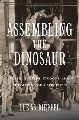 Assembling the Dinosaur: Fossil Hunters, Tycoons, and the Making of a Spectacle by Lukas Rieppel