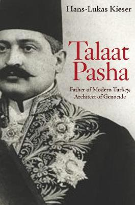 Talaat Pasha: Father of Modern Turkey, Architect of Genocide by Hans-Lukas Kieser