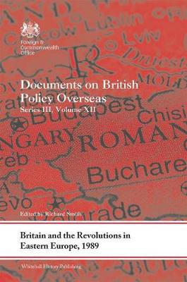 Britain and the Revolutions in Eastern Europe, 1989: Documents on British Policy Overseas, Series III, Volume XII by Richard Smith