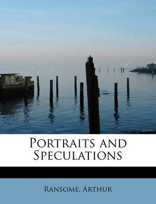 Portraits and Speculations by Ransome Arthur