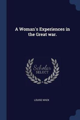 A Woman's Experiences in the Great War. by Louise Mack