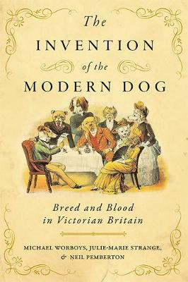 The Invention of the Modern Dog: Breed and Blood in Victorian Britain by Michael Worboys