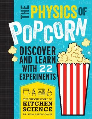 The Physics of Popcorn: Discover and Learn with 22 Experiments by Aidan Randle-Conde