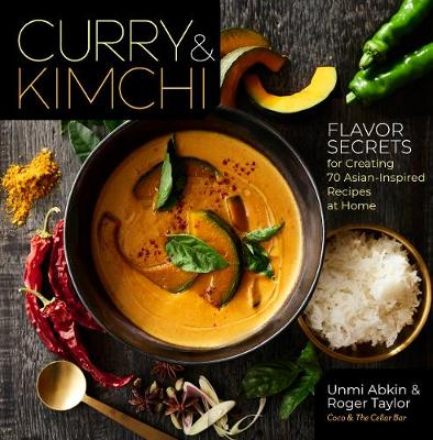 Curry and Kimchi: Flavor Secrets for Creating 70 Asian-Inspired Recipes at Home by Unmi Abkin