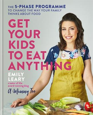 Get Your Kids to Eat Anything: The 5-phase programme to change the way your family thinks about food by Emily Leary