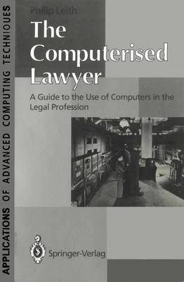 The Computerised Lawyer: A Guide to the Use of Computers in the Legal Profession by Philip Leith