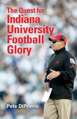 Quest for Indiana University Football Glory by Pete DiPrimio