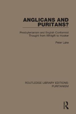 Anglicans and Puritans?: Presbyterianism and English Conformist Thought from Whitgift to Hooker by Peter Lake