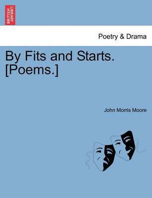 By Fits and Starts. [Poems.] by John Morris Moore