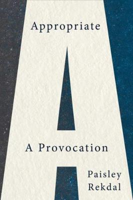 Appropriate: A Provocation by Paisley Rekdal