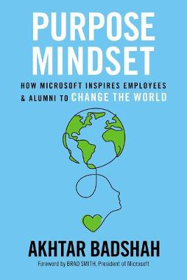 Purpose Mindset: How Microsoft Inspires Employees and Alumni to Change the World by Akhtar Badshah