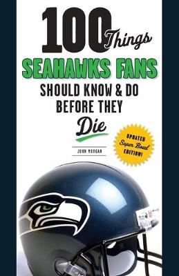 100 Things Seahawks Fans Should Know & Do Before They Die by John Morgan