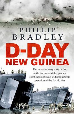 D-Day New Guinea: The Extraordinary Story of the Battle for Lae and the Greatest Combined Airborne and Amphibious Operation of the Pacific War by Phillip Bradley