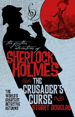 The Further Adventures of Sherlock Holmes - Sherlock Holmes and the Crusader's Curse by Stuart Douglas