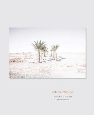 Sin Sombras / Without Shadows: A Search for the Meaning of Life, if There Is One, in the California Desert in Photographs and Stories by James Barbee