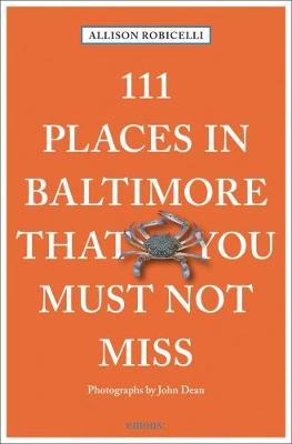 111 Places in Baltimore That You Must Not Miss by Allison Robicelli