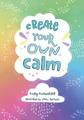 Create your own calm: Activities to overcome children's worries, anxiety and anger by Becky Goddard-Hill