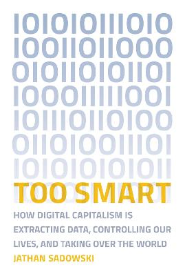 Too Smart: How Digital Capitalism is Extracting Data, Controlling Our Lives, and Taking Over the World by Jathan Sadowski