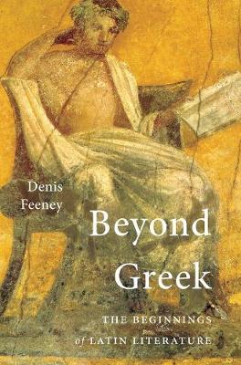 Beyond Greek: The Beginnings of Latin Literature by Denis Feeney