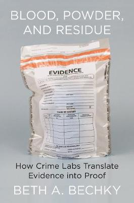 Blood, Powder, and Residue: How Crime Labs Translate Evidence into Proof by Beth A. Bechky